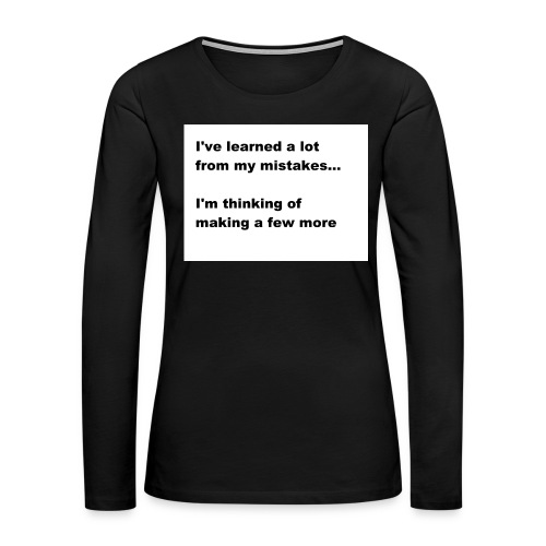 I've learned a lot from my mistakes... - Women's Premium Long Sleeve T-Shirt