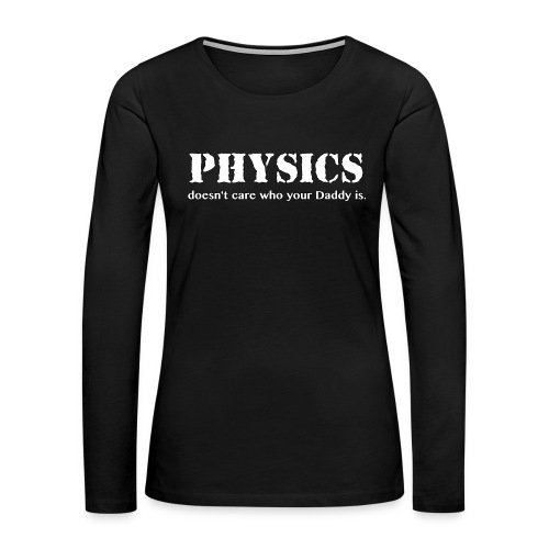 Physics doesn't care who your Daddy is. - Women's Premium Slim Fit Long Sleeve T-Shirt