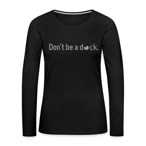 Don't Be a Duck - Women's Premium Long Sleeve T-Shirt