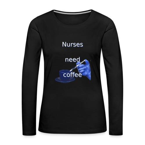 Nurses need coffee - Women's Premium Long Sleeve T-Shirt