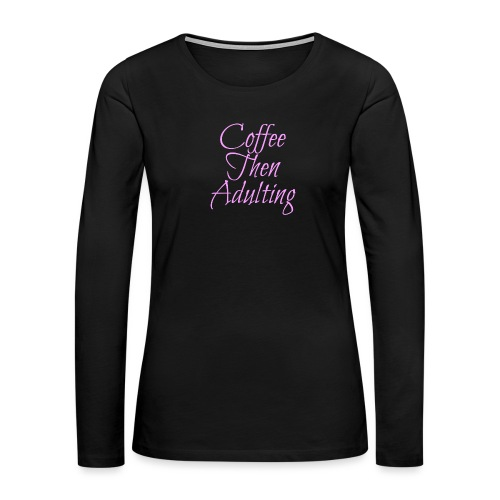 Coffee Then Adulting - Women's Premium Slim Fit Long Sleeve T-Shirt