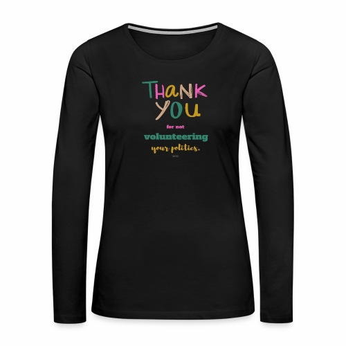 Thank you for not volunteering your politics - Women's Premium Long Sleeve T-Shirt