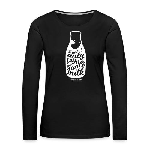 Tryna Get Some Milk - Women's Premium Slim Fit Long Sleeve T-Shirt