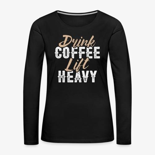 Drink Coffee Lift Heavy - Women's Premium Long Sleeve T-Shirt