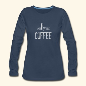 All I want is Coffee! - Women's Premium Long Sleeve T-Shirt