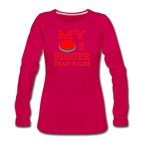 My Button Is Bigger Than Yours - Women's Premium Long Sleeve T-Shirt