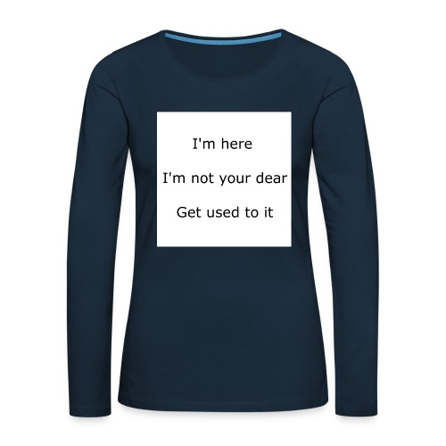 I'M HERE, I'M NOT YOUR DEAR, GET USED TO IT - Women's Premium Slim Fit Long Sleeve T-Shirt