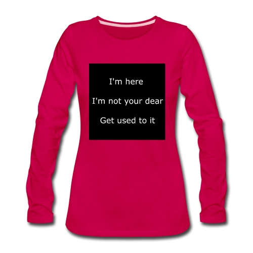 I'M HERE, I'M NOT YOUR DEAR, GET USED TO IT. - Women's Premium Long Sleeve T-Shirt
