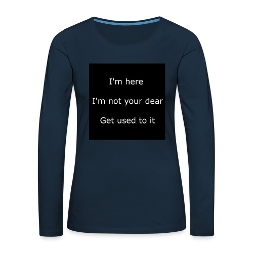 I'M HERE, I'M NOT YOUR DEAR, GET USED TO IT. - Women's Premium Slim Fit Long Sleeve T-Shirt