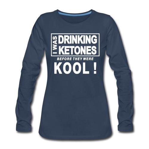 I was drinking ketones before they were kool - Women's Premium Long Sleeve T-Shirt