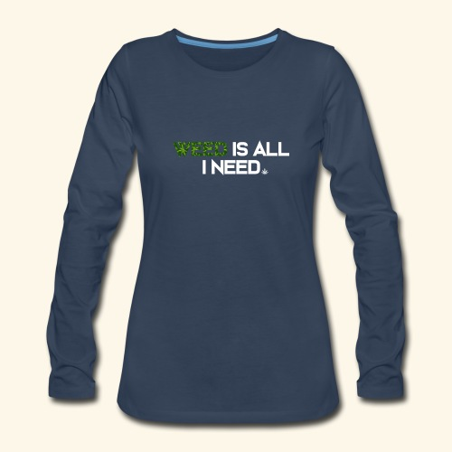 WEED IS ALL I NEED - T-SHIRT - HOODIE - CANNABIS - Women's Premium Long Sleeve T-Shirt