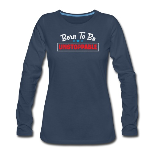 Born To Be Unstoppable - Women's Premium Long Sleeve T-Shirt