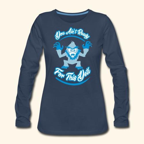 You Ain't Ready - Women's Premium Long Sleeve T-Shirt