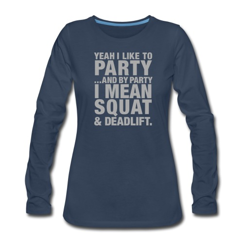 Yeah I like to party and by party I mean squat and - Women's Premium Long Sleeve T-Shirt