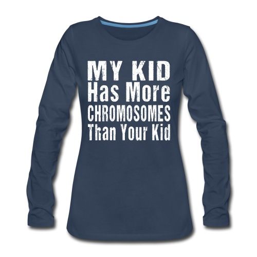My Kid Has More Chromosomes Thank Your Kid - Women's Premium Long Sleeve T-Shirt