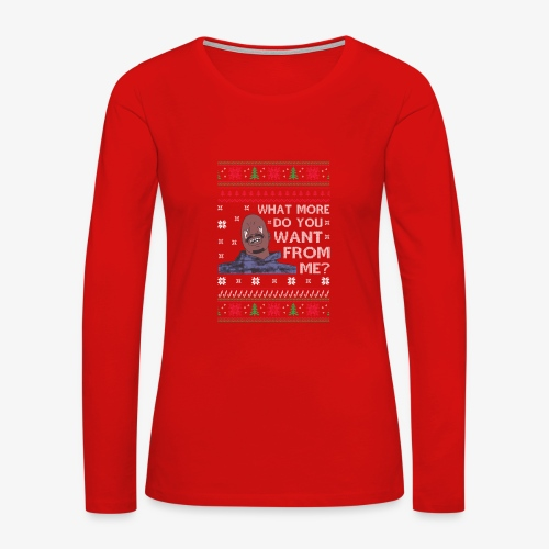 What More Do You Want From Me UglyChristmasSweater - Women's Premium Long Sleeve T-Shirt