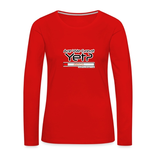 Are We Great Yet? - Women's Premium Long Sleeve T-Shirt