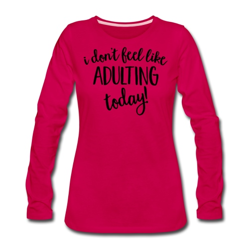 I don't feel like ADULTING today! - Women's Premium Long Sleeve T-Shirt