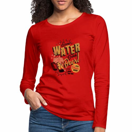 Save Water, Drink Beer - Women's Premium Slim Fit Long Sleeve T-Shirt