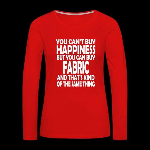 Fabric is Happiness - Women's Premium Long Sleeve T-Shirt