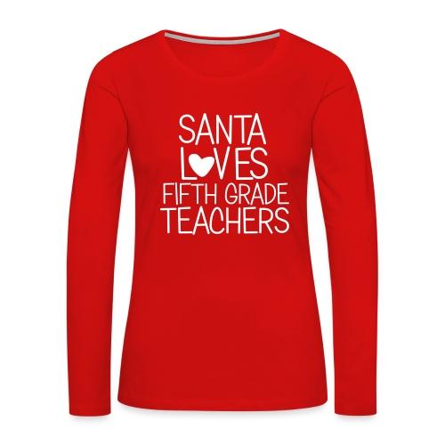 Santa Loves Fifth Grade Teachers Christmas Tee - Women's Premium Long Sleeve T-Shirt