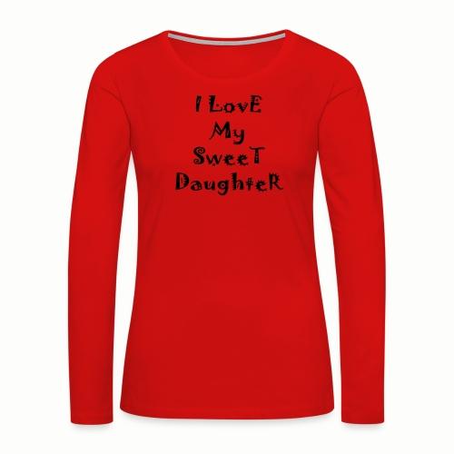I love my sweet daughter - Women's Premium Long Sleeve T-Shirt
