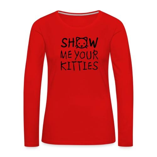 Show Me Your Kitties Mug - Women's Premium Long Sleeve T-Shirt