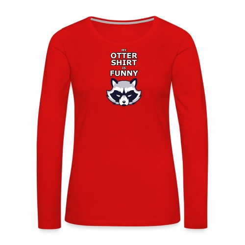 My Otter Shirt Is Funny - Women's Premium Long Sleeve T-Shirt