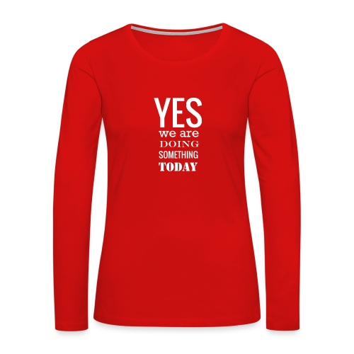 Yes we are doing something today (white text) - Women's Premium Slim Fit Long Sleeve T-Shirt
