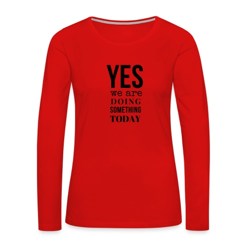 Yes We Are Doing Something Today (black text) - Women's Premium Slim Fit Long Sleeve T-Shirt