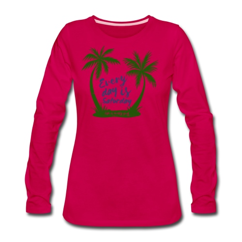 Life Is Really Good Every Day Is Saturday - Women's Premium Long Sleeve T-Shirt