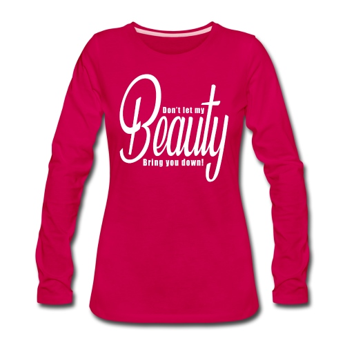 Don't let my BEAUTY bring you down! (White) - Women's Premium Slim Fit Long Sleeve T-Shirt
