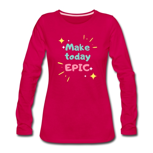 Make today epic - Women's Premium Long Sleeve T-Shirt