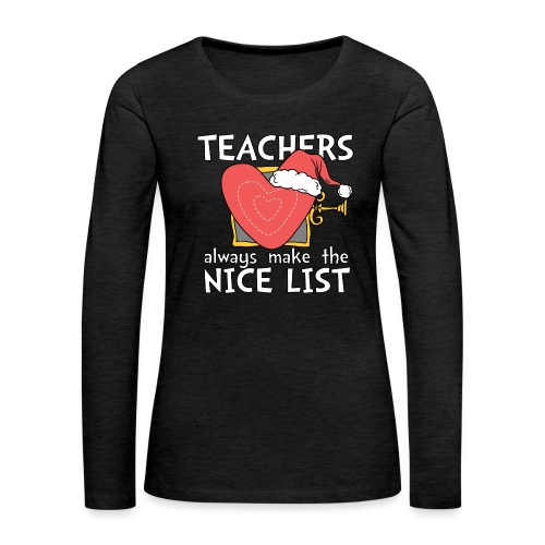 Teachers Always Make the Nice List Christmas Tee - Women's Premium Long Sleeve T-Shirt