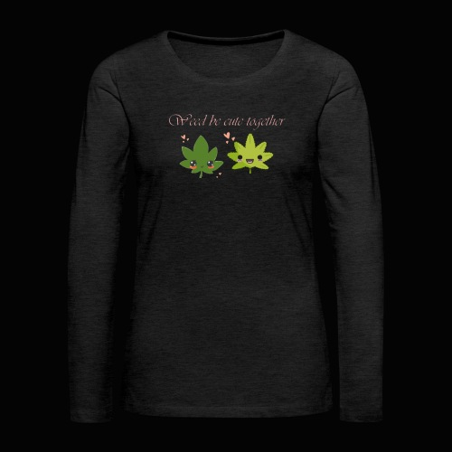 Weed Be Cute Together - Women's Premium Long Sleeve T-Shirt