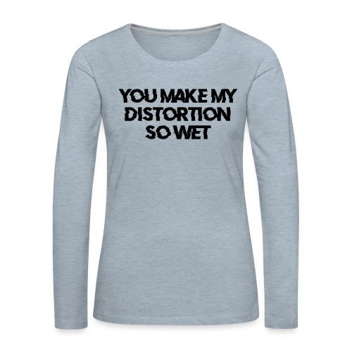 You Make My Distortion So Wet - Women's Premium Long Sleeve T-Shirt