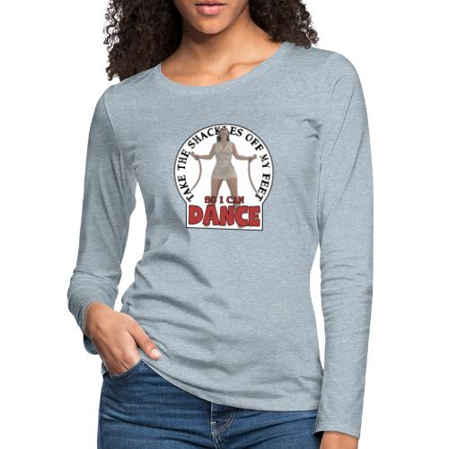 Take the shackles off my feet so I can dance - Women's Premium Long Sleeve T-Shirt
