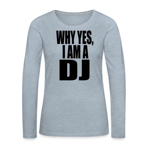 WHY YES I AM A DJ - Women's Premium Long Sleeve T-Shirt