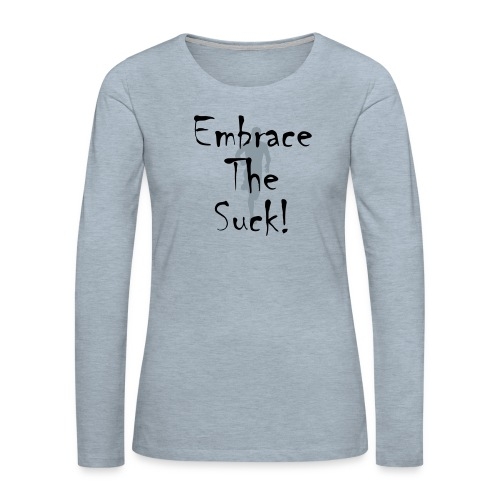 EMBRACE THE SUCK - Women's Premium Long Sleeve T-Shirt