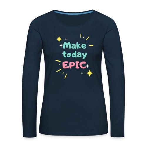 Make today epic - Women's Premium Slim Fit Long Sleeve T-Shirt