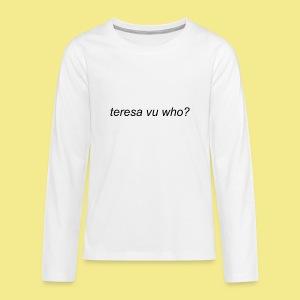 teresa vu who? - Kids' Premium Long Sleeve T-Shirt