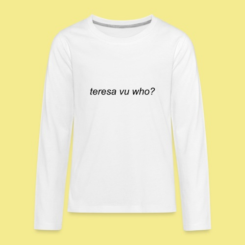 teresa vu who? - Kids' Premium Long Sleeve T-Shirt