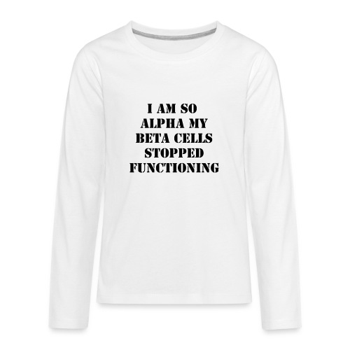 I'm So Alpha My Beta Cells Stopped (Black) - Kids' Premium Long Sleeve T-Shirt