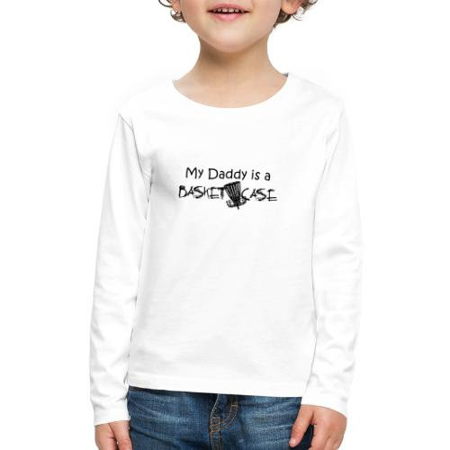 My Daddy is a Basket Case - Kids' Premium Long Sleeve T-Shirt