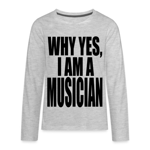 WHY YES I AM A MUSICIAN - Kids' Premium Long Sleeve T-Shirt