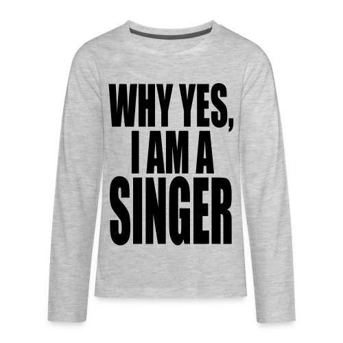 WHY YES I AM A SINGER - Kids' Premium Long Sleeve T-Shirt