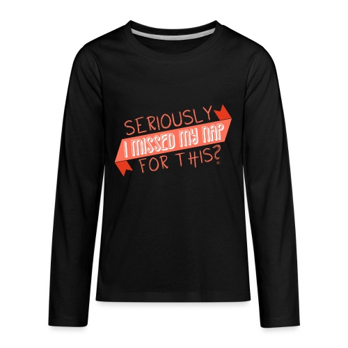 Seriously I Missed My Nap for This? - Kids' Premium Long Sleeve T-Shirt
