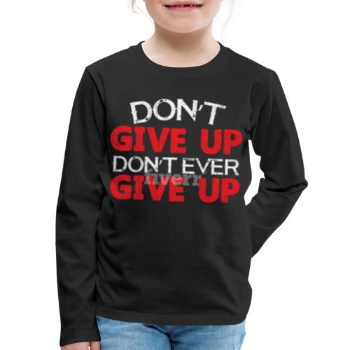 Dont Give Up Dont Ever Give Up - Kids' Premium Long Sleeve T-Shirt