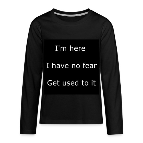 IM HERE, I HAVE NO FEAR, GET USED TO IT - Kids' Premium Long Sleeve T-Shirt