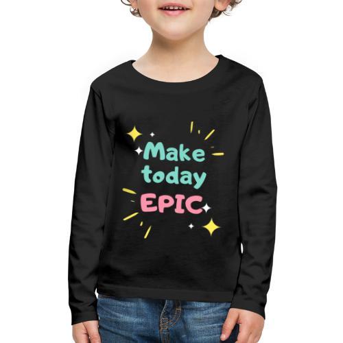 Make today epic - Kids' Premium Long Sleeve T-Shirt